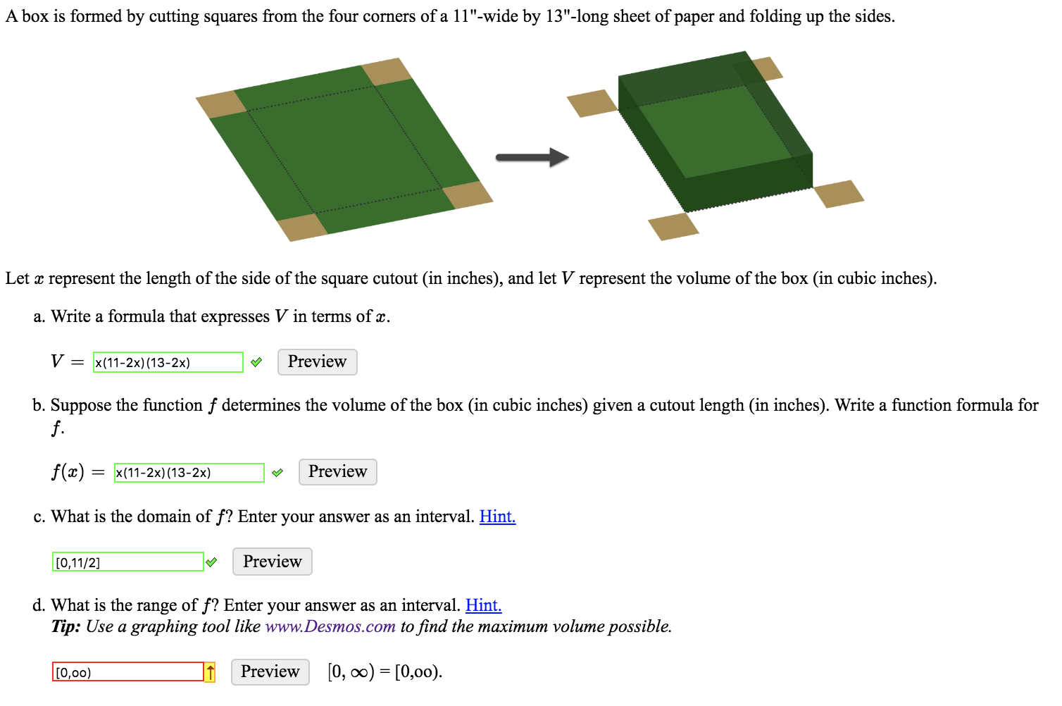 """A box is formed by cutting squares from the four corners of a 11""""-wide by 13""""-long sheet of paper and folding up the sides. Let x represent the length of the side of the square cutout (in inches), and let V represent the volume of the box (in cubic inches). a. Write a formula that expresses V in terms of x. V = x(11-2x) (13-2x) Preview b. Suppose the function f determines the volume of the box (in cubic inches) given a cutout length (in inches). Write a function formula for f. f(x) Preview x(11-2x) (13-2x) c. What is the domain of f? Enter your answer as an interval. Hint. Preview [0,11/2] d. What is the range of f? Enter your answer as an interval. Hint Tip: Use a graphing tool like www.Desmos.com to find the maximum volume possible. [0, oo) [0,00) Preview [0,00)"""