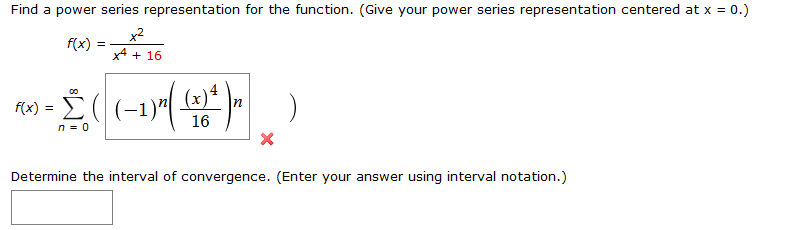 Find a power series representation for the function. (Give your power series representation centered at x = 0.) x2 f(x) = x4 16 ω-Σ(- . (x) 16 n0 Determine the interval of convergence. (Enter your answer using interval notation.)