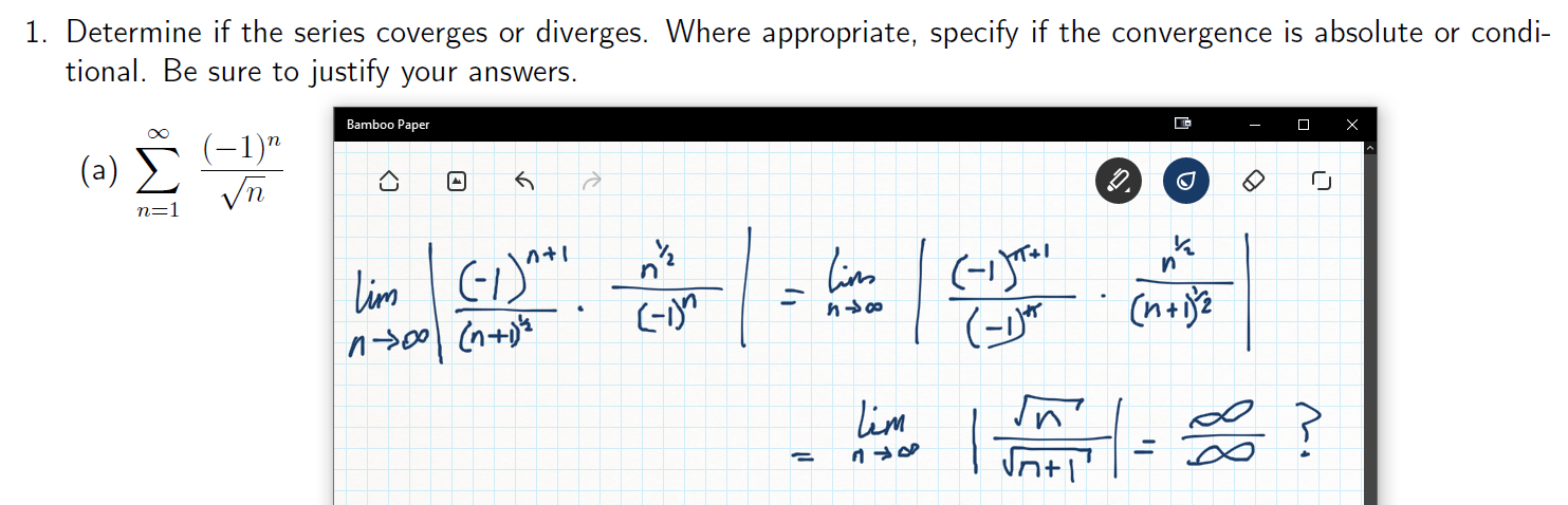 """1. Determine if the series coverges or diverges. Where appropriate, specify if the convergence is absolute or condi- tional. Be sure to justify your answers Bamboo Paper (1)"""" Vn (a) CA n=1 in(-y lim (-Y n nt lim"""