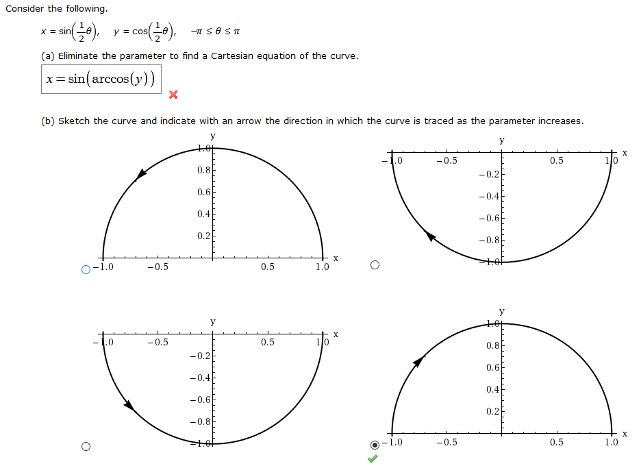 Consider the following yc) X sin y Cos (a) Eliminate the parameter to find a Cartesian equation of the curve x= sin(arccos(y)) X (b) Sketch the curve and indicate with an arrow the direction in which the curve is traced as the parameter increases y +OT X 10 .0 -0.5 0.5 0.8 -0.2 0.6 -0.4 0.4 -0.6 0.2 -0.8 X -0.5 0.5 1.0 O-1.0 y 1.0 X 10 -0.5 0.5 0.8 -0.2 0.6 -0.4 0.4 -0.6 0.2 -0.8 + x 1.0 -1.0 -0.5 0.5 CO