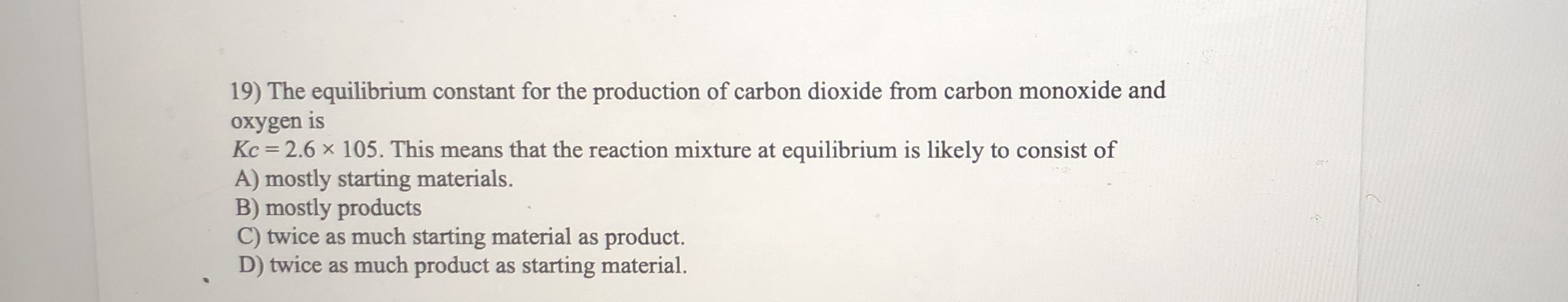 19) The equilibrium constant for the production of carbon dioxide from carbon monoxide and oxygen is Kc = 2.6 x 105. This means that the reaction mixture at equilibrium is likely to consist of s means A) mostly starting materials. mostly products C) twice as much starting material as product. D) twice as much product as starting material.