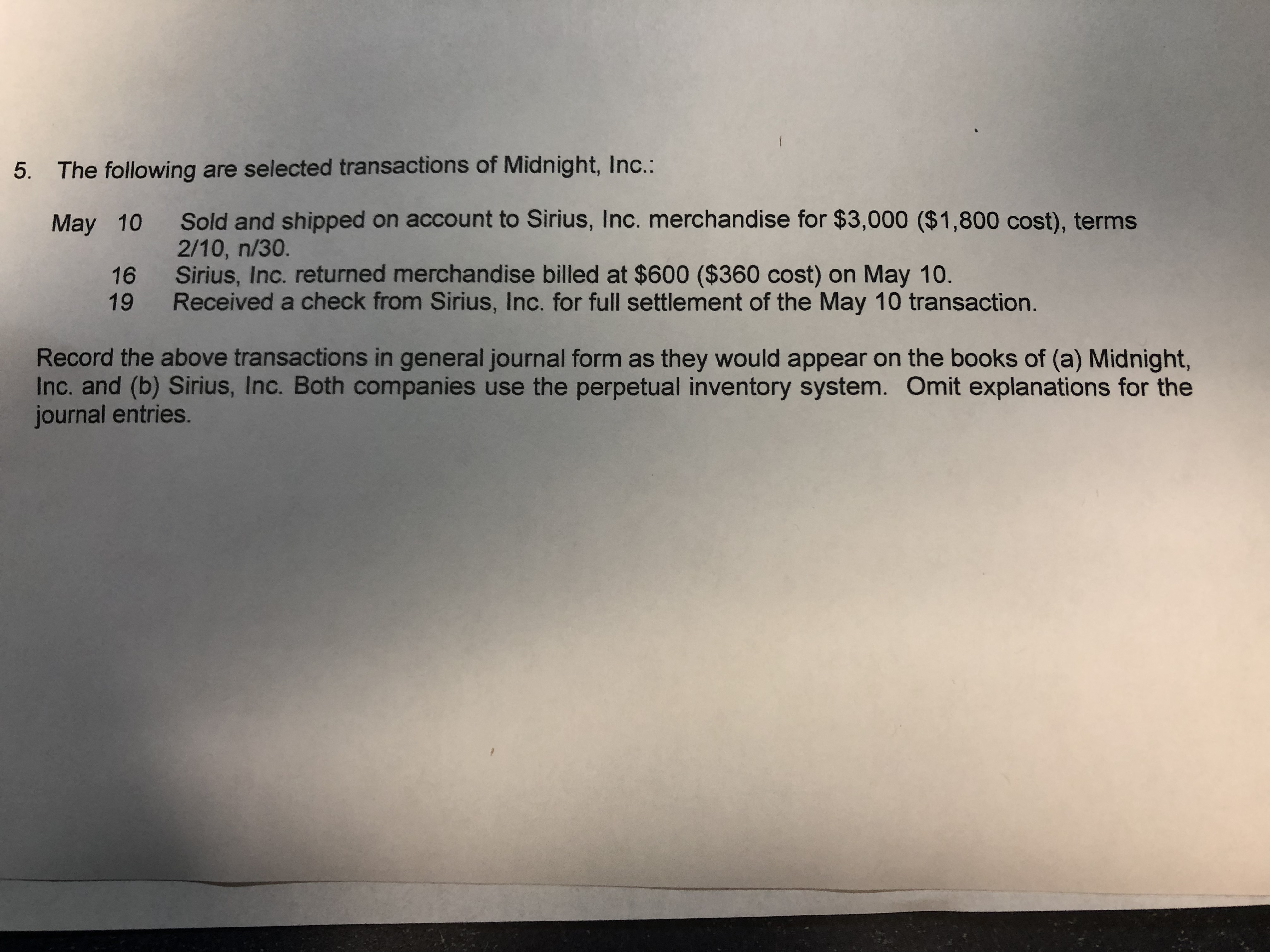 5. The following are selected transactions of Midnight, Inc.: Sold and shipped on account to Sirius, Inc. merchandise for $3,000 ($1,800 cost), terms 2/10, n/30. Sirius, Inc. returned merchandise billed at $600 ($360 cost) on May 10. Received a check from Sirius, Inc. for full settlement of the May 10 transaction. May 10 16 19 Record the above transactions in general journal form as they would appear on the books of (a) Midnight, Inc. and (b) Sirius, Inc. Both companies use the perpetual inventory system. Omit explanations for the journal entries.