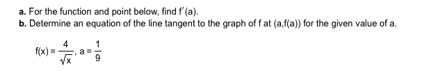 a. For the function and point below, find f'(a) b. Determine an equation of the line tangent to the graph of f at (a,f(a)) for the given value of a f(x)