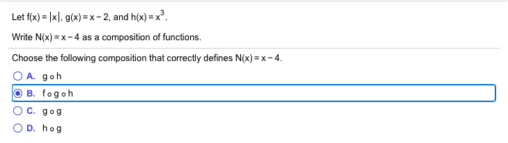 Let f(x) = |x|, g(x) = x - 2, and h(x) =x°. Write N(x) = x-4 as a composition of functions. Choose the following composition that correctly defines N(x) = x- 4. O A. goh O B. fogoh C. gog D. hog
