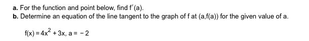 a. For the function and point below, find f'(a) b. Determine an equation of the line tangent to the graph of f at (a,f(a)) for the given value of a f(x) 4x2+3x, a-2