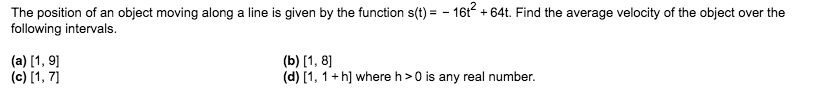 The position of an object moving along a line is given by the function s(t)=-16t64t. Find the average velocity of the object over the following intervals. (a) 1, 9 (c) [1, 7 (b) 1, 8 (d) [1, 1 h] where h>0 is any real number