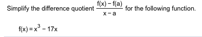f(x)-f(a) for the following function х -а Simplify the difference quotient f(x) = x3-17x