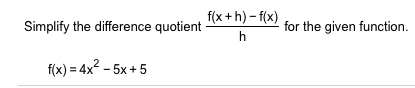 f(x+h)-f(x) Simplify the difference quotient for the given function. f(x) 4x2-5x+5