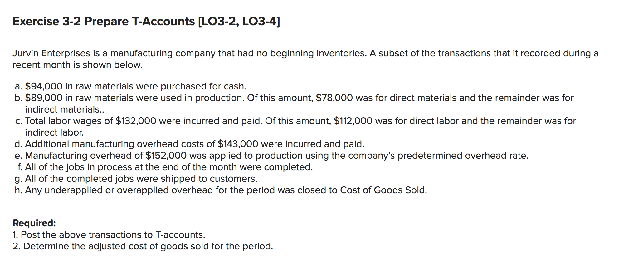 Exercise 3-2 Prepare T-Accounts [LO3-2, LO3-4] Jurvin Enterprises is a manufacturing company that had no beginning inventories. A subset of the transactions that it recorded during a recent month is shown below. a. $94,000 in raw materials were purchased for cash. b. $89,000 in raw materials were used in production. Of this amount, $78,000 was for direct materials and the remainder was for indirect materials.. c. Total labor wages of $132,000 were incurred and paid. Of this amount, $112,000 was for direct labor and the remainder was for indirect labor. d. Additional manufacturing overhead costs of $143,000 were incurred and paid. e. Manufacturing overhead of $152,000 was applied to production using the company's predetermined overhead rate. f. All of the jobs in process at the end of the month were completed. g. All of the completed jobs were shipped to customers. h. Any underapplied or overapplied overhead for the period was closed to Cost of Goods Sold. Required: 1. Post the above transactions to T-accounts. 2. Determine the adjusted cost of goods sold for the period.