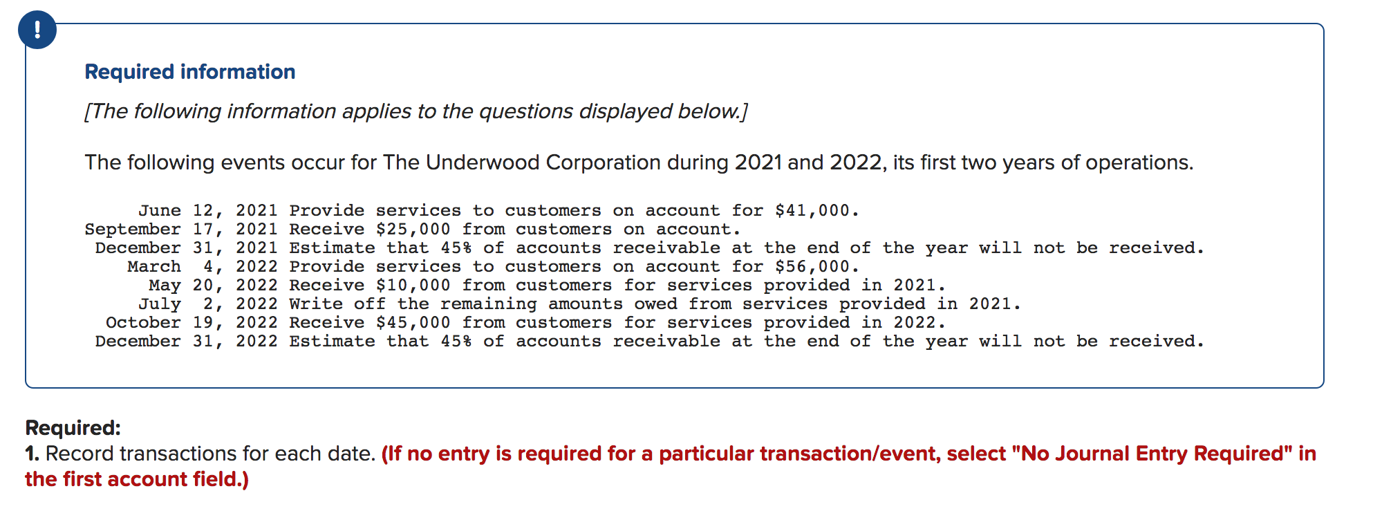 "! Required information [The following information applies to the questions displayed below.] The following events occur for The Underwood Corporation during 2021 and 2022, its first two years of operations. June 12, 2021 Provide services to customers on account for $41,000. September 17, 2021 Receive $25,000 from customers on account. December 31, 2021 Estimate that 45% of accounts receivable at the end of the year will not be received. March 4, 2022 Provide services to customers on account for $56,000 May 20, 2022 Receive $10,000 from customers for services provided in 2021 July 2, 2022 Write off the remaining amounts owed from services provided in 2021. October 19, 2022 Receive $45,000 from customers for services provided in 2022. December 31, 2022 Estimate that 45% of accounts receivable at the end of the year will not be received. Required: 1. Record transactions for each date. (If no entry is required for a particular transaction/event, select ""No Journal Entry Required"" in the first account field.)"