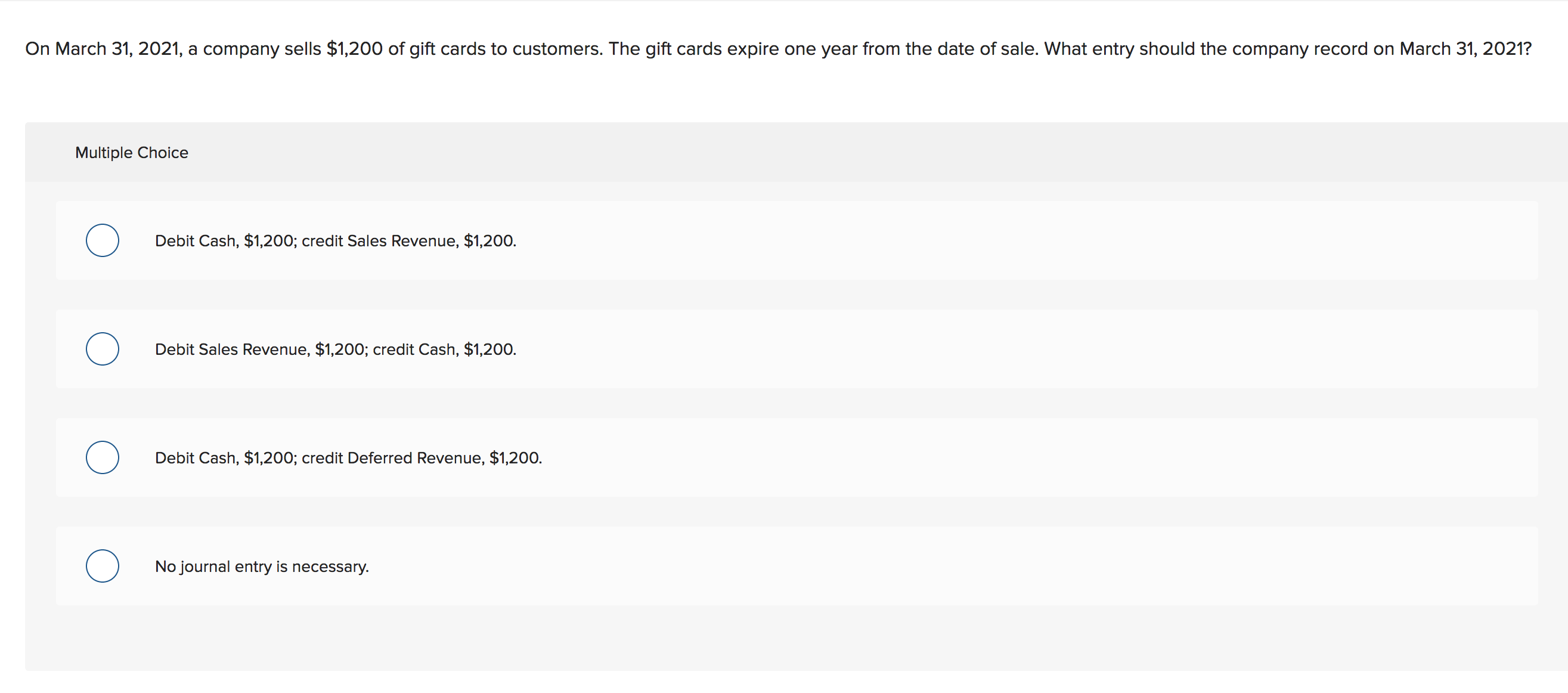 On March 31, 2021, a company sells $1,200 of gift cards to customers. The gift cards expire one year from the date of sale. What entry should the company record on March 31, 2021? Multiple Choice Debit Cash, $1,200; credit Sales Revenue, $1,200. Debit Sales Revenue, $1,200; credit Cash, $1,200. Debit Cash, $1,200; credit Deferred Revenue, $1,200. No journal entry is necessary.