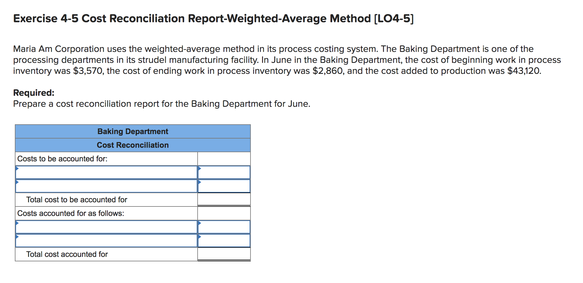 Exercise 4-5 Cost Reconciliation Report-Weighted-Average Method (LO4-5] Maria Am Corporation uses the weighted-average method in its process costing system. The Baking Department is one of the processing departments in its strudel manufacturing facility. In June in the Baking Department, the cost of beginning work in process inventory was $3,570, the cost of ending work in process inventory was $2,860, and the cost added to production was $43,120. Required: Prepare a cost reconciliation report for the Baking Department for June. Baking Department Cost Reconciliation Costs to be accounted for: Total cost to be accounted for Costs accounted for as follows: Total cost accounted for