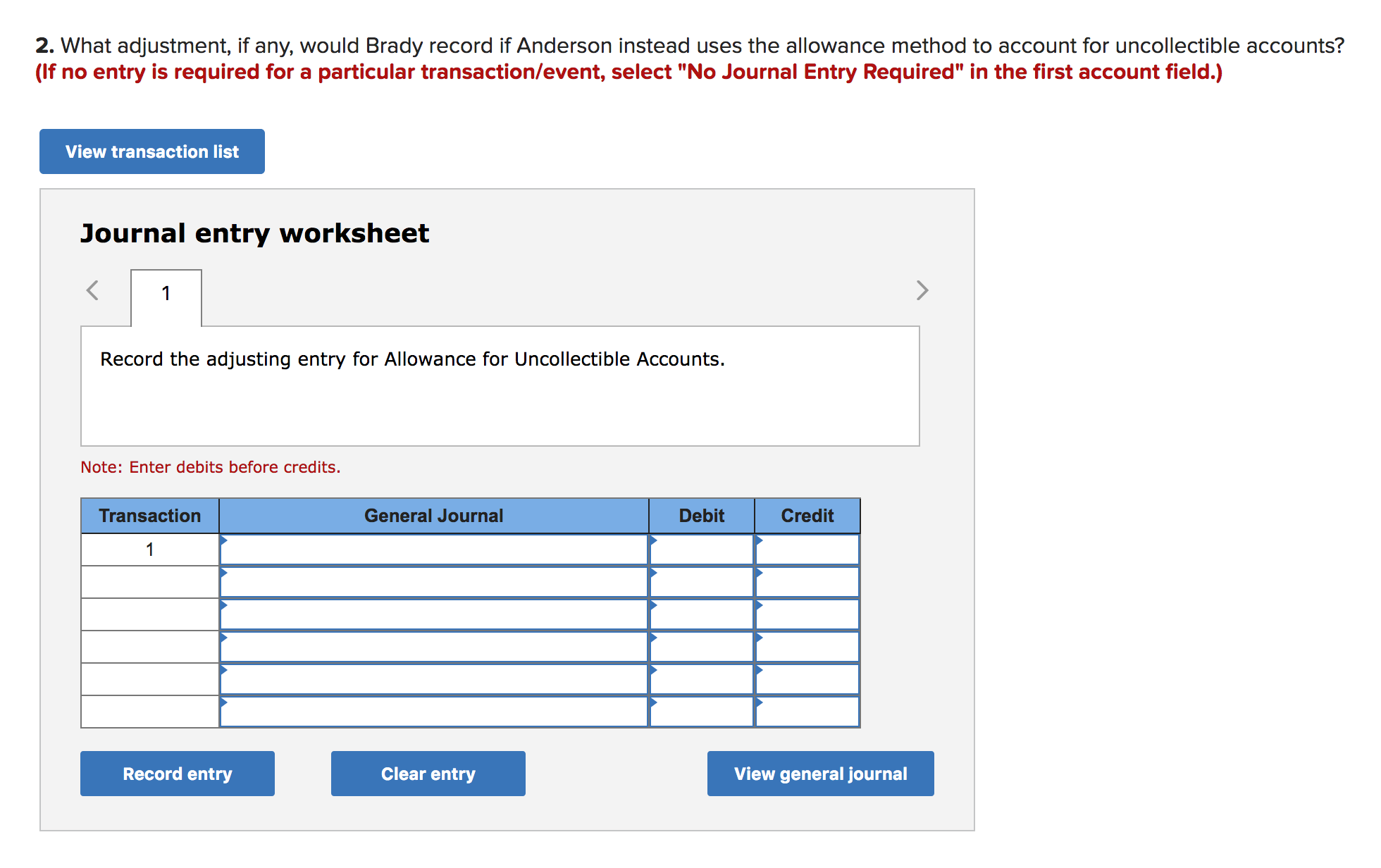 """2. What adjustment, if any, would Brady record if Anderson instead uses the allowance method to account for uncollectible accounts? (If no entry is required for a particular transaction/event, select """"No Journal Entry Required"""" in the first account field.) View transaction list Journal entry worksheet 1 Record the adjusting entry for Allowance for Uncollectible Accounts. Note: Enter debits before credits. Transaction General Journal Debit Credit 1 Record entry Clear entry View general journal"""