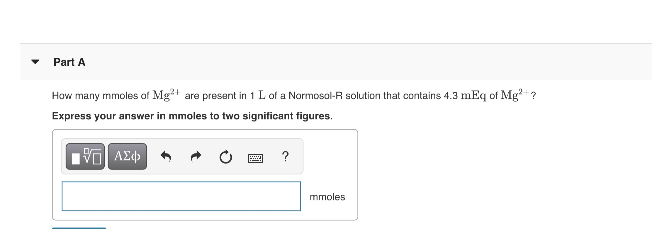 Part A How many mmoles of Mg2+ are present in 1 L of a Normosol-R solution that contains 4.3 mEq of Mg²+ ? Express your answer in mmoles to two significant figures. ΑΣφ mmoles