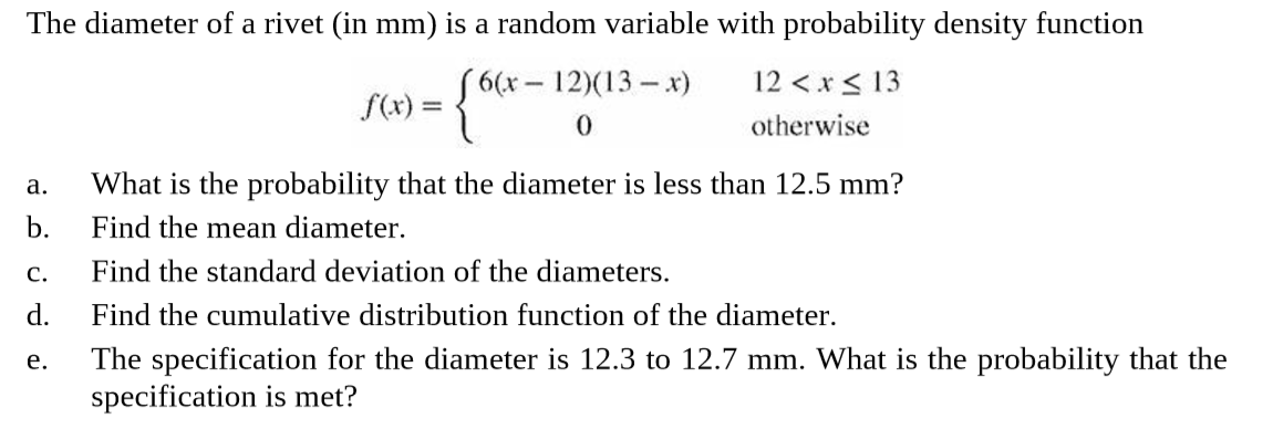 """The diameter of a rivet (in mm) is a random variable with probability density function """"6(х - 12(13 — х) f(x) = {*-1 12 <x< 13 otherwise What is the probability that the diameter is less than 12.5 mm? b. a. Find the mean diameter. Find the standard deviation of the diameters. d. C. Find the cumulative distribution function of the diameter. The specification for the diameter is 12.3 to 12.7 mm. What is the probability that the specification is met? e."""