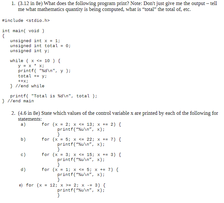 """1. (3.12 in 8e) What does the following program print? Note: Don't just give me the output - tell me what mathematics quantity is being computed, what is """"total"""" the total of, etc. #include <stdio.h> int main void) { unsigned int x = 1; unsigned int total unsigned int y while x <= 10 ) [ у3х printf """"%d\n"""", y ); total y х; ++x //end while printf( """"Total is %d\n"""", total ); } //end main 2. (4.6 in 8e) State which values of the control variable x are printed by each of the following for statements: a) for (x 2; x <= 13; x += 2) printf(""""%u\n"""", x); } for (x 5; x <= 22; x += 7) { b) printf(""""%u\n"""", x); } c) for (x 3; x <= 15; x += 3) { printf(""""%u\n"""", x); } d) for (x 1; x <= 5; x += 7) printf(""""%u\n"""", x); } 12; x 2; x printf(""""%u\n"""", x); } e) for (x 3)"""