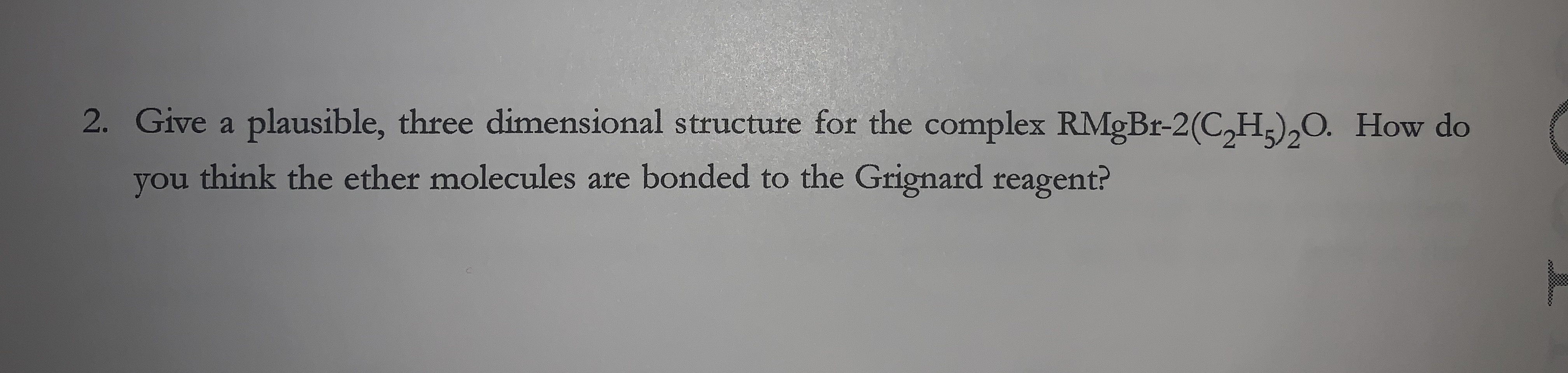 2. Give a plausible, three dimensional structure for the complex RMGBR-2(C,H;),O. How do think the ether molecules are bonded to the Grignard reagent? you
