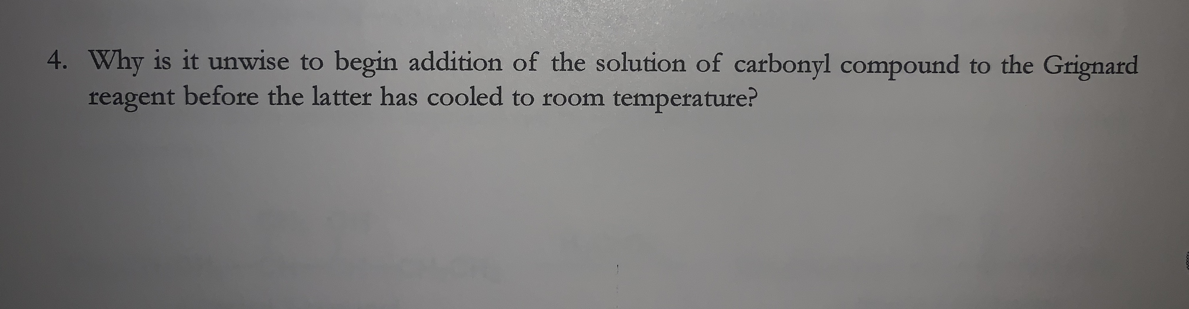4. Why is it unwise to begin addition of the solution of carbonyl compound to the Grignard reagent before the latter has cooled to room temperature?