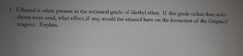 1. Ethanol is often present in the technical grade of diethyl ether. If this grade rather than anhy- drous were used, what effect, if any, would the ethanol have on the formation of the Grignard reagent. Explain.