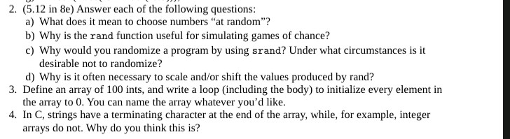 """2. (5.12 in 8e) Answer each of the following questions: a) What does it mean to choose numbers """"at random""""? b) Why is the rand function useful for simulating games of chance? c) Why would you randomize a program by using srand? Under what circumstances is it desirable not to randomize? d) Why is it often necessary to scale and/or shift the values produced by rand? 3. Define an array of 100 ints, and write a loop (including the body) to initialize every element in the array to 0. You can name the array whatever you'd like. 4. In C, strings have a terminating character at the end of the array, while, for example, integer arrays do not. Why do you think this is?"""