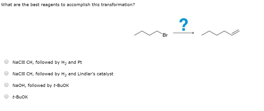 What are the best reagents to accomplish this transformation? ? Br NaCE CH, followed by H2 and Pt NaCE CH, followed by H2 and Lindlar's catalyst NaOH, followed by t-BuOK t-BuOK