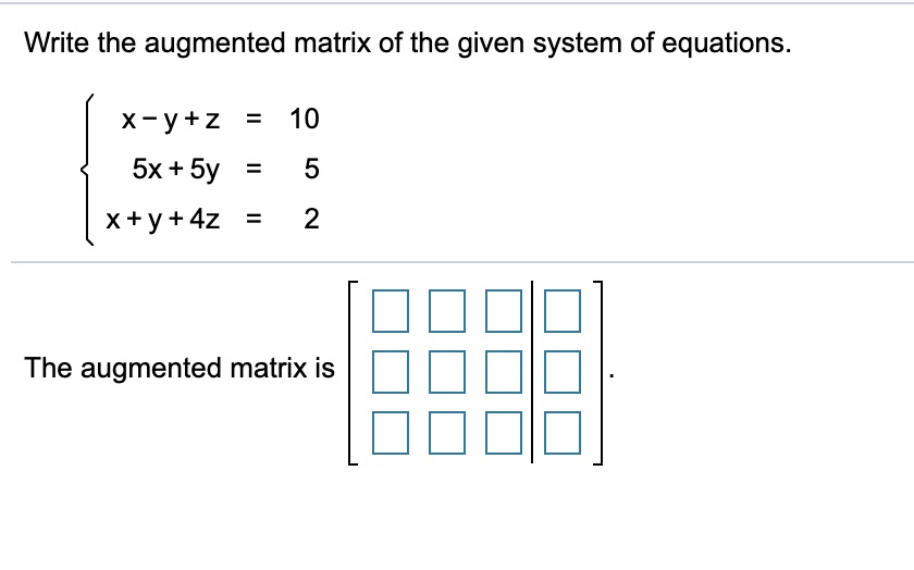 Write the augmented matrix of the given system of equations. 10 х-у+z X- y+z = %3D 5x + 5y 5 %3D x+y+4z = The augmented matrix is