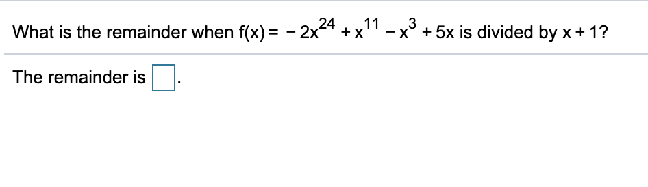 11 3 - x° + 5x is divided by x + 1? What is the remainder when f(x) = - 2x4 + x' The remainder is