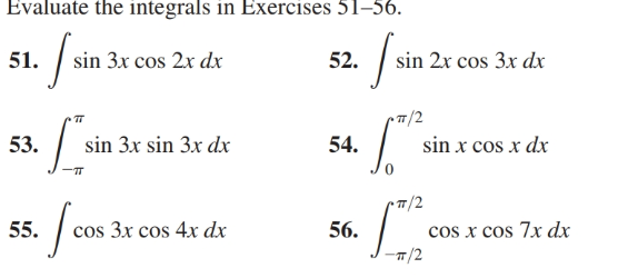 Evaluate the integrals in Exercises 51–56. 51. sin 3x cos 2x dx 52. sin 2x cos 3x dx sin x cos x dx 53. sin 3x sin 3x dx 54. /2 55. cos 3x cos 4x dx 56. cos x cos 7x dx T/2