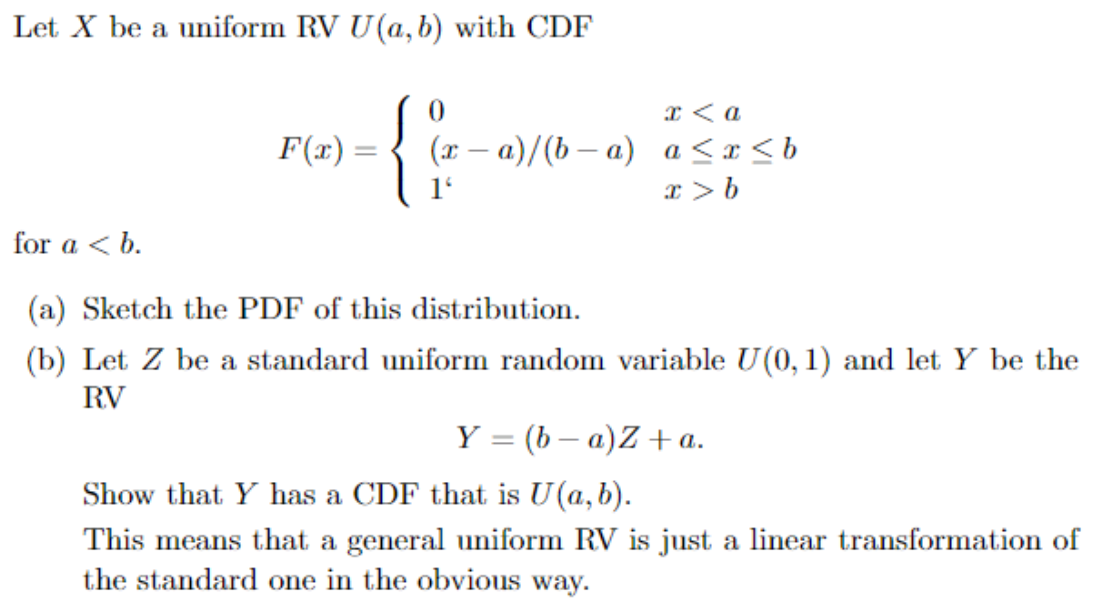 Let X be a uniform RV U(a, b) with CDF {0 a (r-a)/(b a) a <x <b F(x) for a <b (a) Sketch the PDF of this distribution (b) Let Z be a standard uniform random variable U(0, 1) and let Y be the RV Y =(b a)Z a. Show that Y has a CDF that is U(a,b). This means that a general uniform RV is just a linear transformation of the standard one in the obvious way