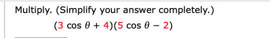 Multiply. (Simplify your answer completely.) (3 cos 04)(5 cos 0 - 2)