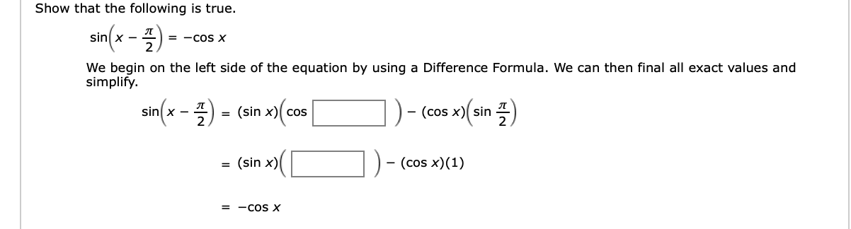 Show that the following is true. sin(x 프2 = -COS X We begin on the left side of the equation by using a Difference Formula. We can then final all exact values and simplify sin(x -2 (sin x) cos - (cos x) sin (sin x) - (cos x)(1) = -COS X