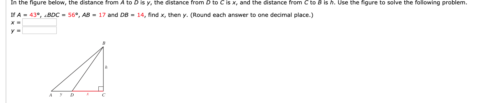 In the figure below, the distance from A to D is y, the distance from D to C is x, and the distance from C to B is h. Use the figure to solve the following problem. If A = 43°, 2BDC = 56°, AB = 17 and DB = 14, find x, then y. (Round each answer to one decimal place.) х 3 B D