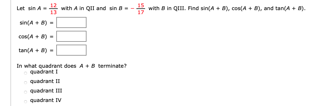 12 with A in QII and sin B = - 13 15 with B in QIII. Find sin(A + B), cos(A + B), and tan(A + B) 17 Let sin A = sin(AB) cos(AB) tan(AB) In what quadrant does A + B terminate? quadrant I quadrant II quadrant III quadrant IV