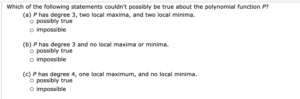 Which of the following statements couldn't possibly be true about the polynomial function P? (a) P has degree 3, two local maxima, and two local minima. o possibly true o impossible (b) P has degree 3 and no local maxima or minima. o possibly true o impossible (c) P has degree 4, one local maximum, and no local minima. O possibly true o impossible