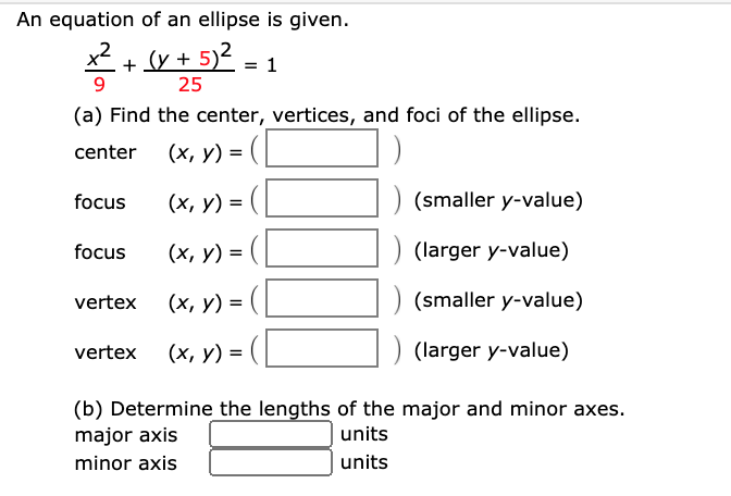 An equation of an ellipse is given. *+v + 5)2. 1 25 (a) Find the center, vertices, and foci of the ellipse. center (x, y) = (L focus (х, у) %3D (smaller y-value) focus (х, у) %3D (larger y-value) vertex (х, у) %3D (smaller y-value) vertex (x, y) = (L ) (larger y-value) (b) Determine the lengths of the major and minor axes. major axis units minor axis | units