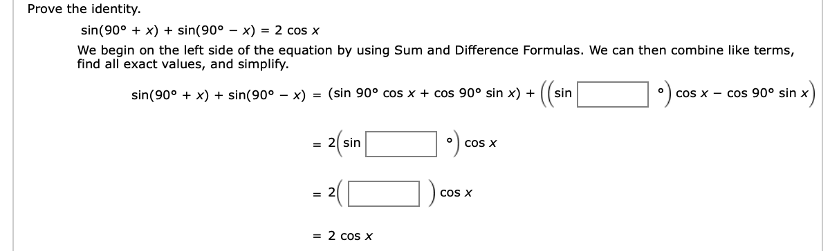 Prove the identity sin(90°x) + sin(90° - x) = 2 cos x We begin on the left side of the equation by using Sum and Difference Formulas. We can then combine like terms, find all exact values, and simplify (ar = (sin 90° cos x + cos 90° sin x) + sin(90°x) + sin(90° - x) sin O COS X Cos 90° sin x o COS X = 2 sin = 2 COS X = 2 cos x