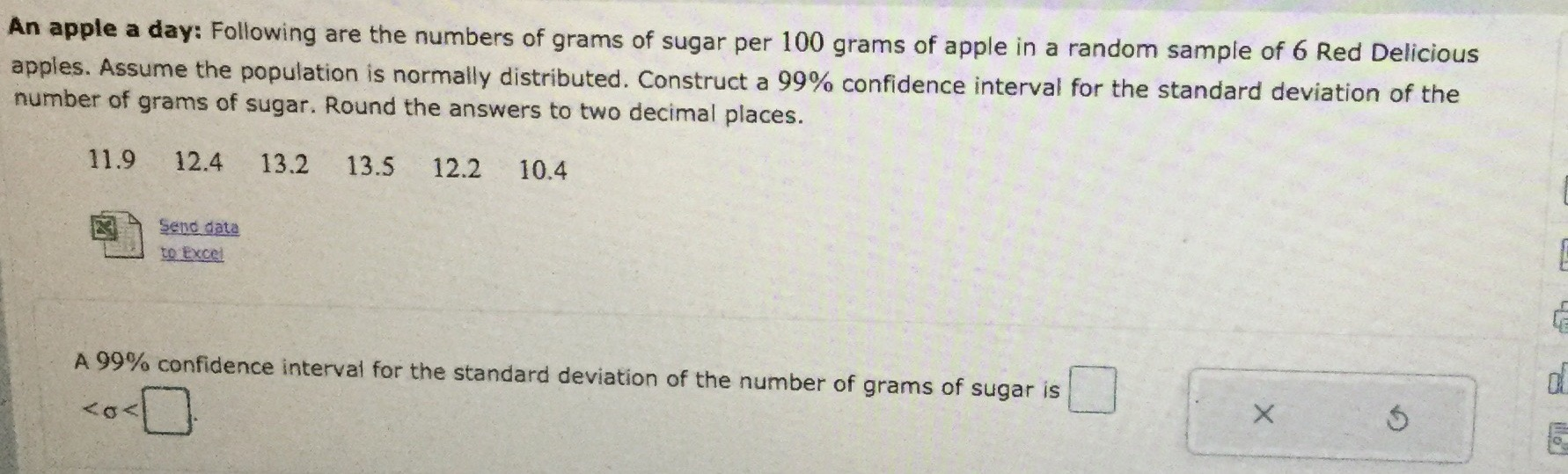 An apple a day: Following are the numbers of grams of sugar per 100 grams of apple in a random sample of 6 Red Delicious apples. Assume the population is normally distributed. Construct a 99% confidence interval for the standard deviation of the number of grams of sugar. Round the answers to two decimal places. 11.9 12.4 13.2 13.5 12.2 10.4 Send data to Excel A 99% confidence intervai for the standard deviation of the number of grams of sugar is <0<