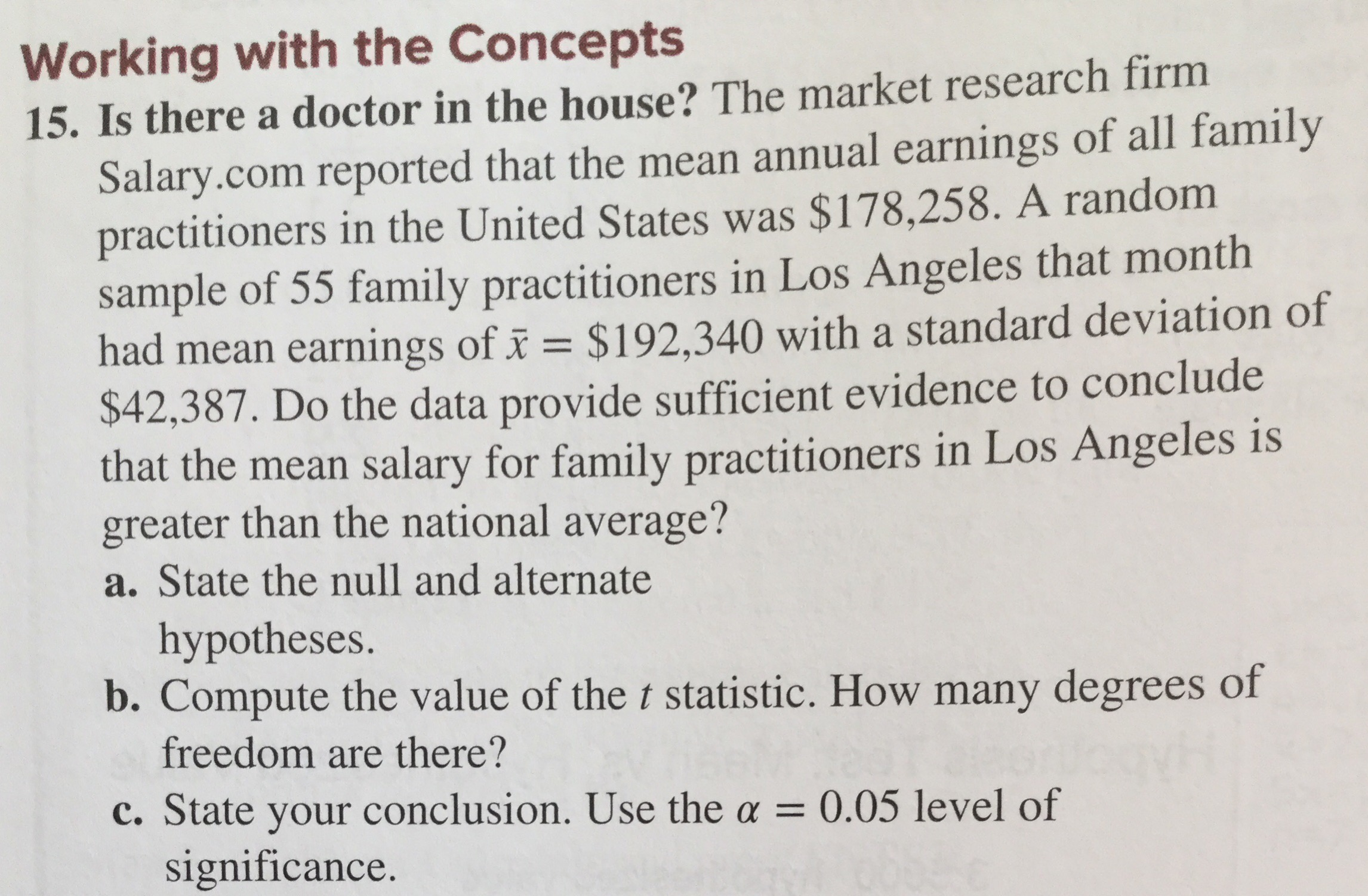 Working with the Concepts 15. Is there a doctor in the house? The market research firm Salary.com reported that the mean annual earnings of all family practitioners in the United States was $178,258. A random sample of 55 family practitioners in Los Angeles that month had mean earnings of i $192,340 with a standard deviation of $42,387. Do the data provide sufficient evidence to conclude that the mean salary for family practitioners in Los Angeles is greater than the national average? State the null and alternate hypotheses. b. Compute the value of the t statistic. How many degrees of freedom are there? c. State your conclusion. Use the a = 0.05 level of significance.