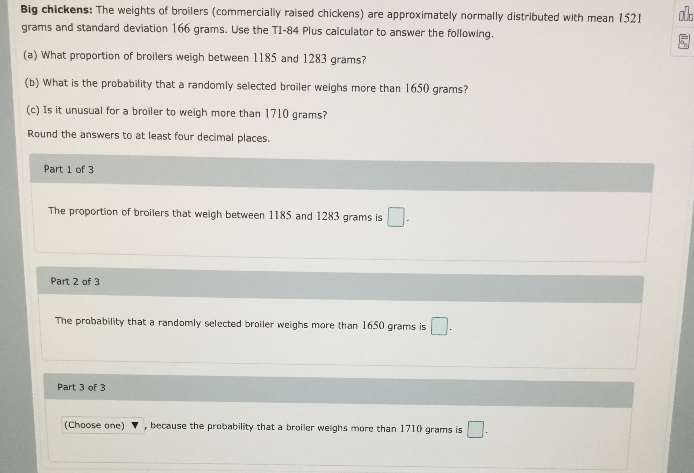 Big chickens: The weights of broilers (commercially raised chickens) are approximately normally distributed with mean 1521 dlo grams and standard deviation 166 grams. Use the TI-84 Plus calculator to answer the following. (a) What proportion of broilers weigh between 1185 and 1283 grams? (b) What is the probability that a randomly selected broiler weighs more than 1650 grams? (c) Is it unusual for a broiler to weigh more than 1710 grams? Round the answers to at least four decimal places. Part 1 of 3 The proportion of broilers that weigh between 1185 and 1283 grams is Part 2 of 3 The probability that a randomly selected broiler weighs more than 1650 grams is Part 3 of 3 because the probability that a broiler weighs more than 1710 grams is (Choose one) V