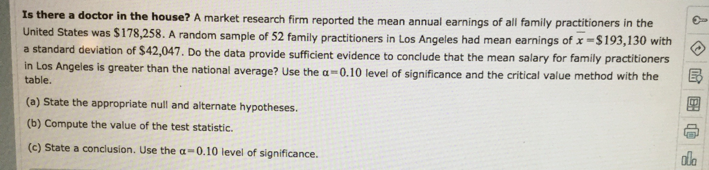 Is there a doctor in the house? A market research firm reported the mean annual earnings of all family practitioners in the United States was $178,258. A random sample of 52 family practitioners in Los Angeles had mean earnings of x$193,130 with a standard deviation of $42,047. Do the data provide sufficient evidence to conclude that the mean salary for family practitioners in Los Angeles is greater than the national average? Use the a 0.10 level of significance and the critical value method with the table. (a) State the appropriate null and alternate hypotheses. (b) Compute the value of the test statistic. ola (c) State a conclusion. Use the a = 0.10 level of significance.