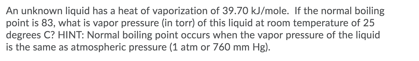 An unknown liquid has a heat of vaporization of 39.70 kJ/mole. If the normal boiling point is 83, what is vapor pressure (in torr) of this liquid at room temperature of 25 degrees C? HINT: Normal boiling point occurs when the vapor pressure of the liquid is the same as atmospheric pressure (1 atm or 760 mm Hg).