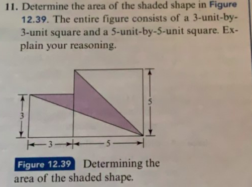 11. Determine the area of the shaded shape in Figure 12.39. The entire figure consists of a 3-unit-by- 3-unit square and a 5-unit-by-5-unit square. Ex- plain your reasoning. 5 3 5_ Figure 12.39 area of the shaded shape. Determining the