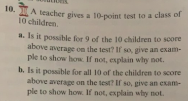 10. A teacher gives a 10-point test to a class of 10 children. a. Is it possible for 9 of the 10 children to score above average on the test? If so, give an exam- ple to show how. If not, explain why not. b. Is it possible for all 10 of the children to score above average on the test? If so, give an exam- ple to show how. If not, explain why not.