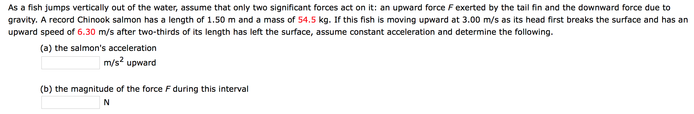 As a fish jumps vertically out of the water, assume that only two significant forces act on it: an upward force F exerted by the tail fin and the downward force due to gravity. A record Chinook salmon has a length of 1.50 m and a mass of 54.5 kg. If this fish is moving upward at 3.00 m/s as its head first breaks the surface and has an upward speed of 6.30 m/s after two-thirds of its length has left the surface, assume constant acceleration and determine the following. (a) the salmon's acceleration m/s2 upward (b) the magnitude of the force F during this interval