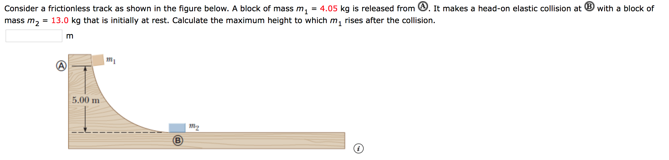 = 4.05 kq is released from . It makes a head-on elastic collision at B with a block of Consider a frictionless track as shown in the figure below. A block of mass m 13.0 kg that is initially at rest. Calculate the maximum height to which m, rises after the collision mass m2 m тy 5.00 m т2 B