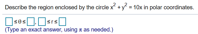 2 Describe the region enclosed by the circle x y 10x in polar coordinates. srs (Type an exact answer, using t as needed.)