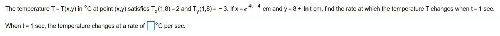 4t-4 cm and y 8+ Int cm, find the rate at which the temperature T changes when t The temperature T= T(x.y) in °C at point (x.y) satisfies T,x(1,8) 2 and Ty(1,8)= -3. If x e' 1 sec. C per sec. When t 1 sec, the temperature changes at a rate of