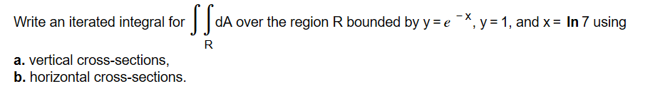 - X dA over the region R bounded by y e ,y , and x In 7 using Write an iterated integral for a. vertical cross-sections, b. horizontal cross-sections.