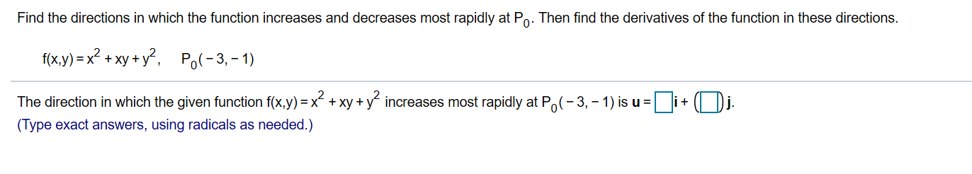 Find the directions in which the function increases and decreases most rapidly at Po. Then find the derivatives of the function in these directions f(x.y) x2 +xy+y2 Po-3,-1) The direction in which the given function f(x,y) x xy+yincreases most rapidly at Po(-3, -1) is u (Type exact answers, using radicals as needed.)