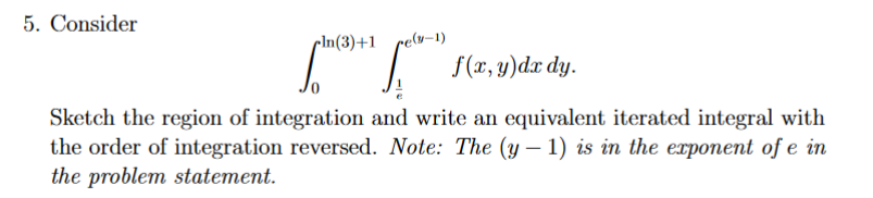5. Consider pIn(3)+1 f(, y)dx dy. Sketch the region of integration and write an equivalent iterated integral with the order of integration reversed. Note: The (y-1) is in the exponent of e in the problem statement